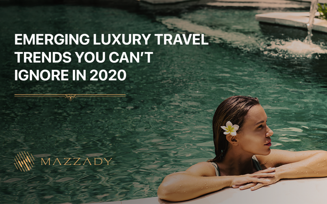 Emerging luxury travel trends you can't ignore in 2020